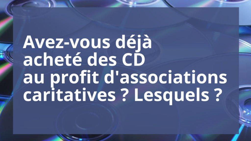 Avez-vous déjà acheté des CD au profit d'associations caritatives ? Lesquels ?