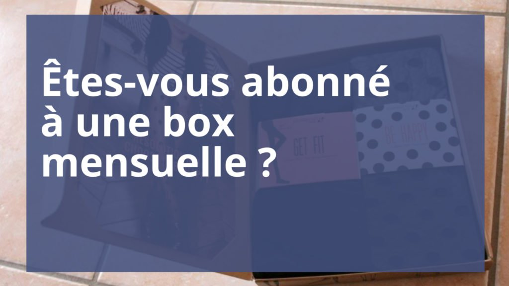 Êtes-vous abonné à une box mensuelle ?