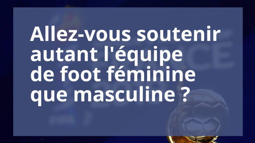 On a voulu savoir si vous soutenez autant l'équipe de France féminine que masculine.