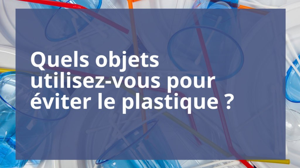 Quels objets utilisez-vous pour éviter le plastique ?